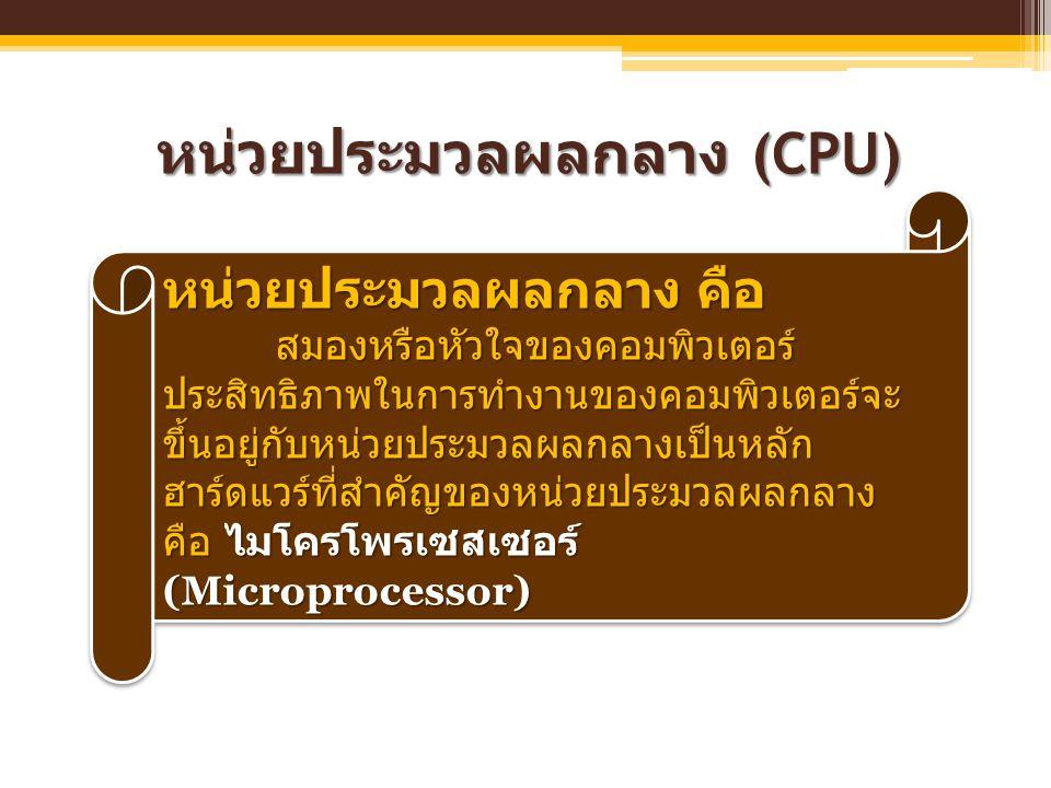 หน่วยประมวลผลกลาง (CPU) หน่วยประมวลผลกลาง คือ สมองหรือหัวใจของคอมพิวเตอร์ ประสิทธิภาพในการทำงานของคอมพิวเตอร์จะ ขึ้นอยู่กับหน่วยประมวลผลกลางเป็นหลัก ฮ