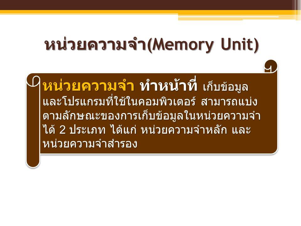 หน่วยความจำ (Memory Unit) หน่วยความจำ ทำหน้าที่ เก็บข้อมูล และโปรแกรมที่ใช้ในคอมพิวเตอร์ สามารถแบ่ง ตามลักษณะของการเก็บข้อมูลในหน่วยความจำ ได้ 2 ประเภ