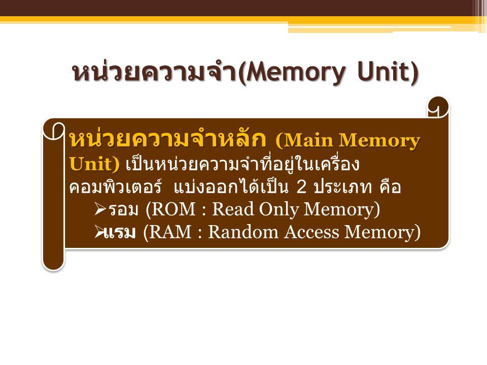 หน่วยความจำ (Memory Unit) หน่วยความจำหลัก (Main Memory Unit) หน่วยความจำหลัก (Main Memory Unit) เป็นหน่วยความจำที่อยู่ในเครื่อง คอมพิวเตอร์ แบ่งออกได้