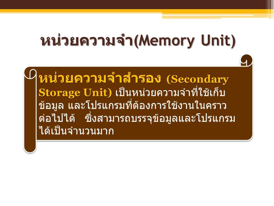 หน่วยความจำ (Memory Unit) หน่วยความจำสำรอง (Secondary Storage Unit) หน่วยความจำสำรอง (Secondary Storage Unit) เป็นหน่วยความจำที่ใช้เก็บ ข้อมูล และโปรแ