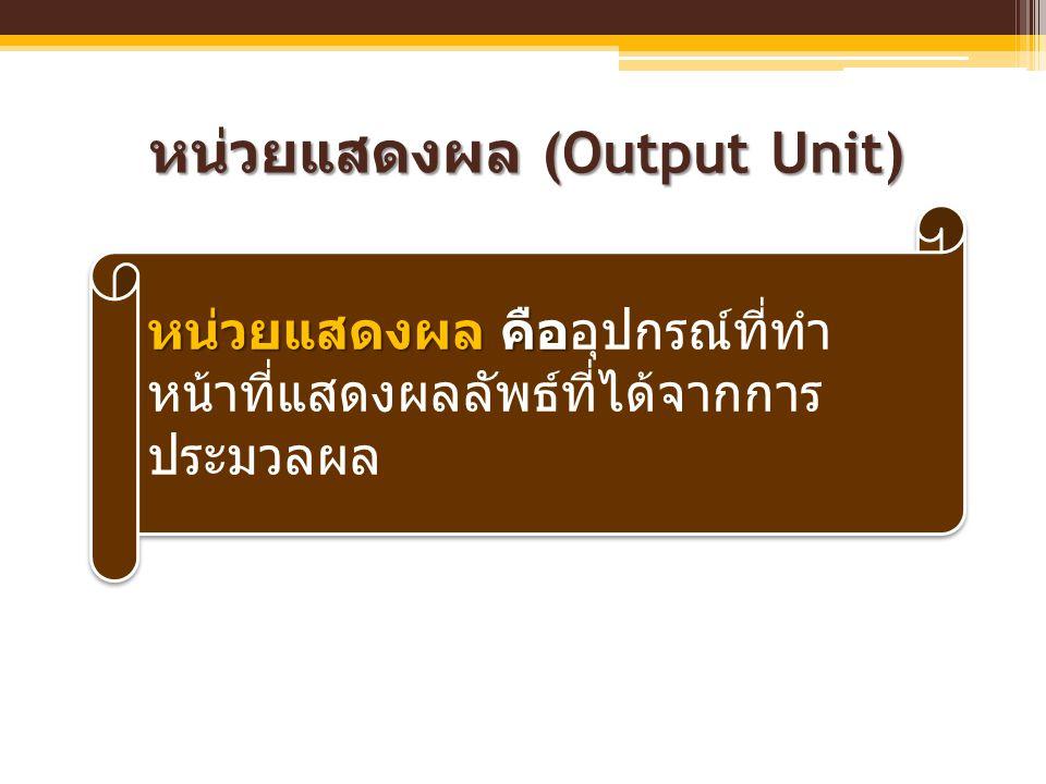 หน่วยแสดงผล (Output Unit) หน่วยแสดงผล คือ หน่วยแสดงผล คืออุปกรณ์ที่ทำ หน้าที่แสดงผลลัพธ์ที่ได้จากการ ประมวลผล