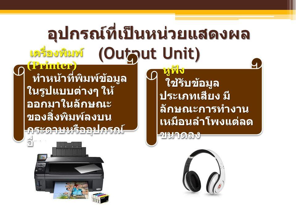 อุปกรณ์ที่เป็นหน่วยแสดงผล (Output Unit) เครื่องพิมพ์ (Printer) เครื่องพิมพ์ (Printer) ทำหน้าที่พิมพ์ข้อมูล ในรูปแบบต่างๆ ให้ ออกมาในลักษณะ ของสิ่งพิมพ