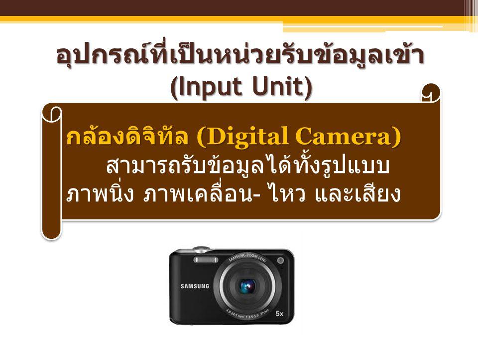 อุปกรณ์ที่เป็นหน่วยรับข้อมูลเข้า (Input Unit) กล้องดิจิทัล (Digital Camera) สามารถรับข้อมูลได้ทั้งรูปแบบ ภาพนิ่ง ภาพเคลื่อน - ไหว และเสียง กล้องดิจิทั