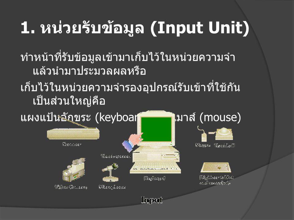 1. หน่วยรับข้อมูล (Input Unit) ทำหน้าที่รับข้อมูลเข้ามาเก็บไว้ในหน่วยความจำ แล้วนำมาประมวลผลหรือ เก็บไว้ในหน่วยความจำรองอุปกรณ์รับเข้าที่ใช้กัน เป็นส่