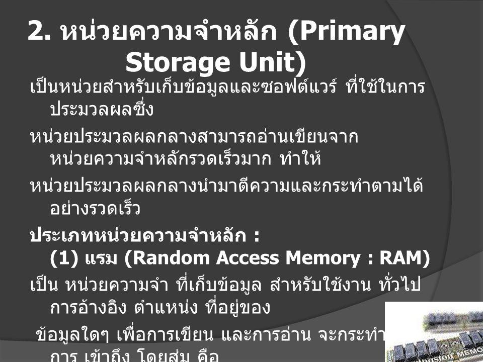 2. หน่วยความจำหลัก (Primary Storage Unit) เป็นหน่วยสำหรับเก็บข้อมูลและซอฟต์แวร์ ที่ใช้ในการ ประมวลผลซึ่ง หน่วยประมวลผลกลางสามารถอ่านเขียนจาก หน่วยความ
