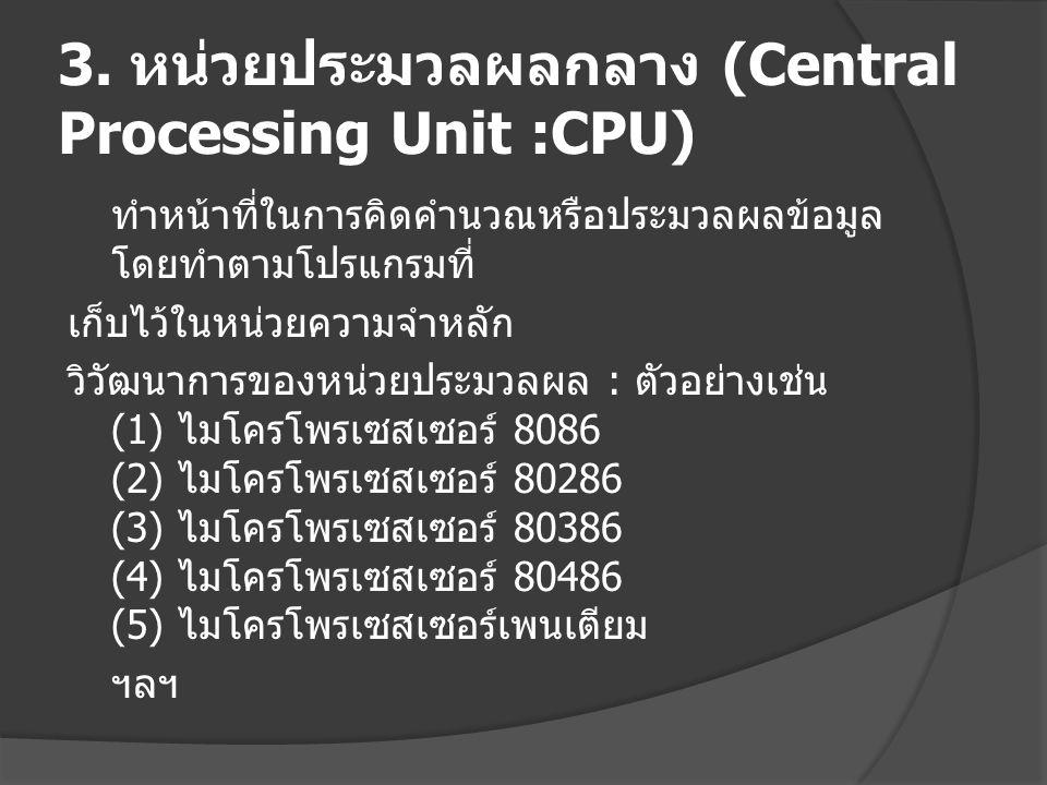 3. หน่วยประมวลผลกลาง (Central Processing Unit :CPU) ทำหน้าที่ในการคิดคำนวณหรือประมวลผลข้อมูล โดยทำตามโปรแกรมที่ เก็บไว้ในหน่วยความจำหลัก วิวัฒนาการของ