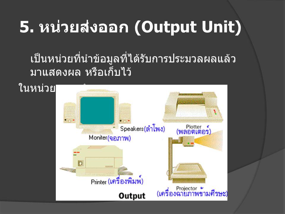 5. หน่วยส่งออก (Output Unit) เป็นหน่วยที่นำข้อมูลที่ได้รับการประมวลผลแล้ว มาแสดงผล หรือเก็บไว้ ในหน่วยความจำรอง
