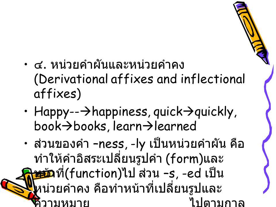 ๔. หน่วยคำผันและหน่วยคำคง (Derivational affixes and inflectional affixes) Happy--  happiness, quick  quickly, book  books, learn  learned ส่วนของค