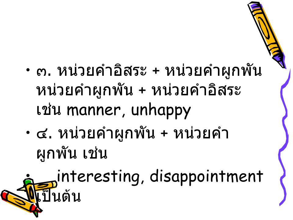 ๓. หน่วยคำอิสระ + หน่วยคำผูกพัน หน่วยคำผูกพัน + หน่วยคำอิสระ เช่น manner, unhappy ๔. หน่วยคำผูกพัน + หน่วยคำ ผูกพัน เช่น interesting, disappointment เ
