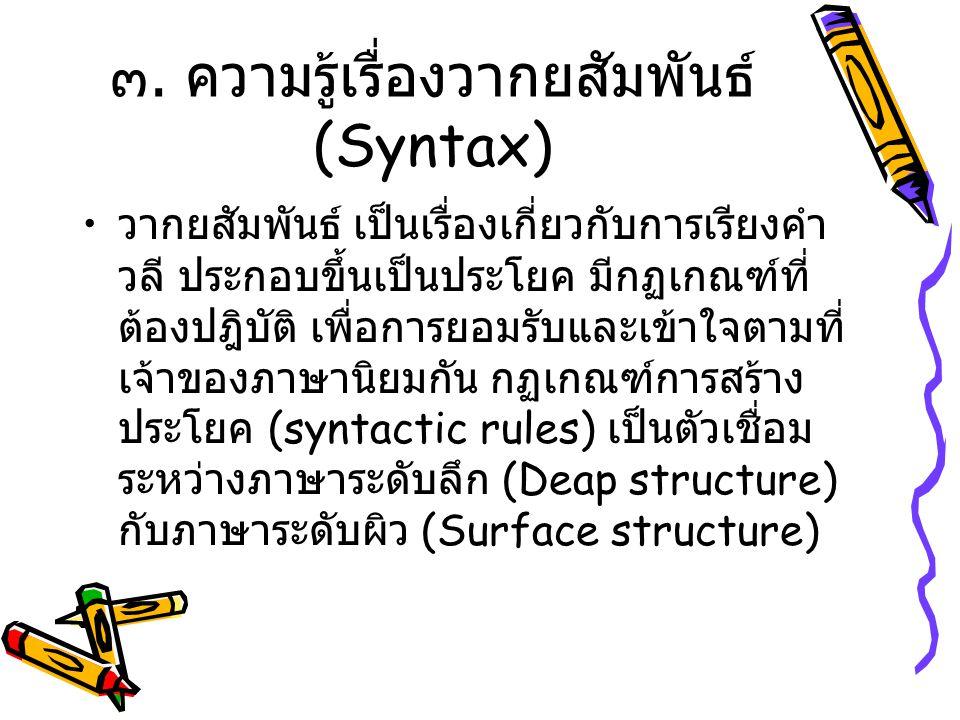 ๓. ความรู้เรื่องวากยสัมพันธ์ (Syntax) วากยสัมพันธ์ เป็นเรื่องเกี่ยวกับการเรียงคำ วลี ประกอบขึ้นเป็นประโยค มีกฏเกณฑ์ที่ ต้องปฎิบัติ เพื่อการยอมรับและเข