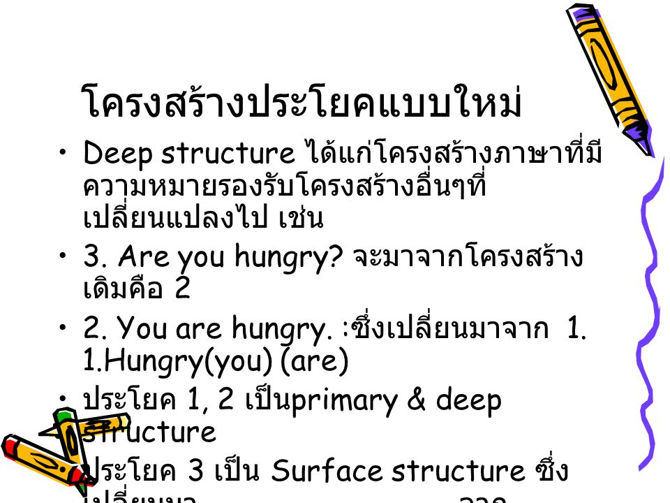 โครงสร้างประโยคแบบใหม่ Deep structure ได้แก่โครงสร้างภาษาที่มี ความหมายรองรับโครงสร้างอื่นๆที่ เปลี่ยนแปลงไป เช่น 3. Are you hungry? จะมาจากโครงสร้าง