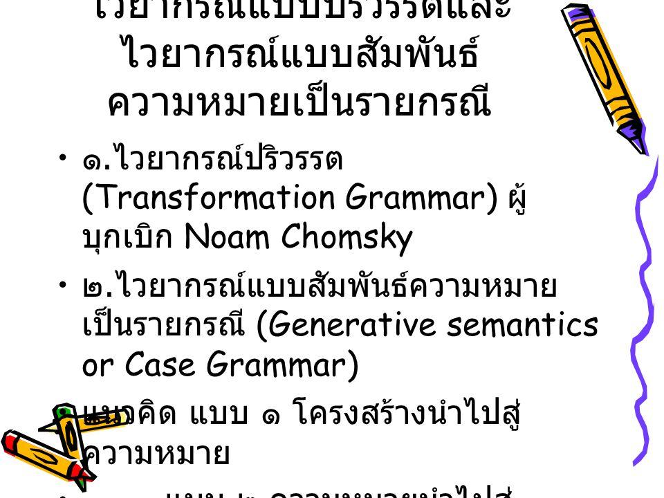 ไวยากรณ์แบบปริวรรตและ ไวยากรณ์แบบสัมพันธ์ ความหมายเป็นรายกรณี ๑. ไวยากรณ์ปริวรรต (Transformation Grammar) ผู้ บุกเบิก Noam Chomsky ๒. ไวยากรณ์แบบสัมพั
