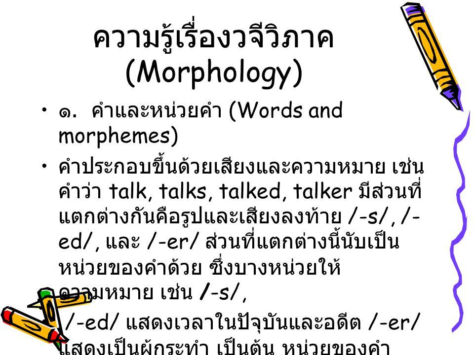 ความรู้เรื่องวจีวิภาค (Morphology) ๑. คำและหน่วยคำ (Words and morphemes) คำประกอบขึ้นด้วยเสียงและความหมาย เช่น คำว่า talk, talks, talked, talker มีส่ว