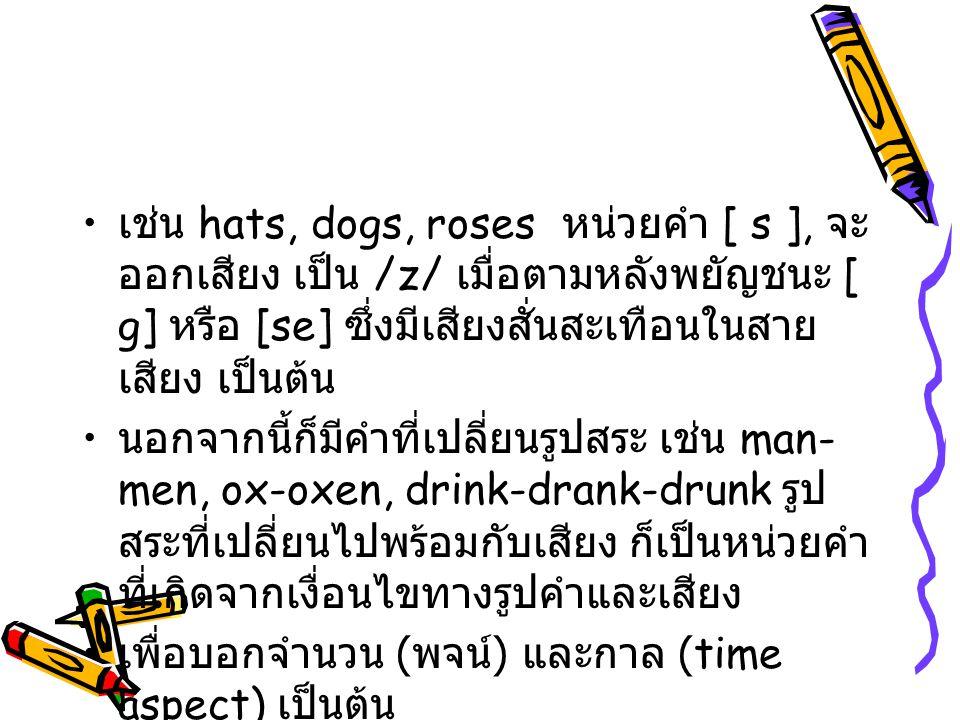 เช่น hats, dogs, roses หน่วยคำ [ s ], จะ ออกเสียง เป็น /z/ เมื่อตามหลังพยัญชนะ [ g] หรือ [se] ซึ่งมีเสียงสั่นสะเทือนในสาย เสียง เป็นต้น นอกจากนี้ก็มีค