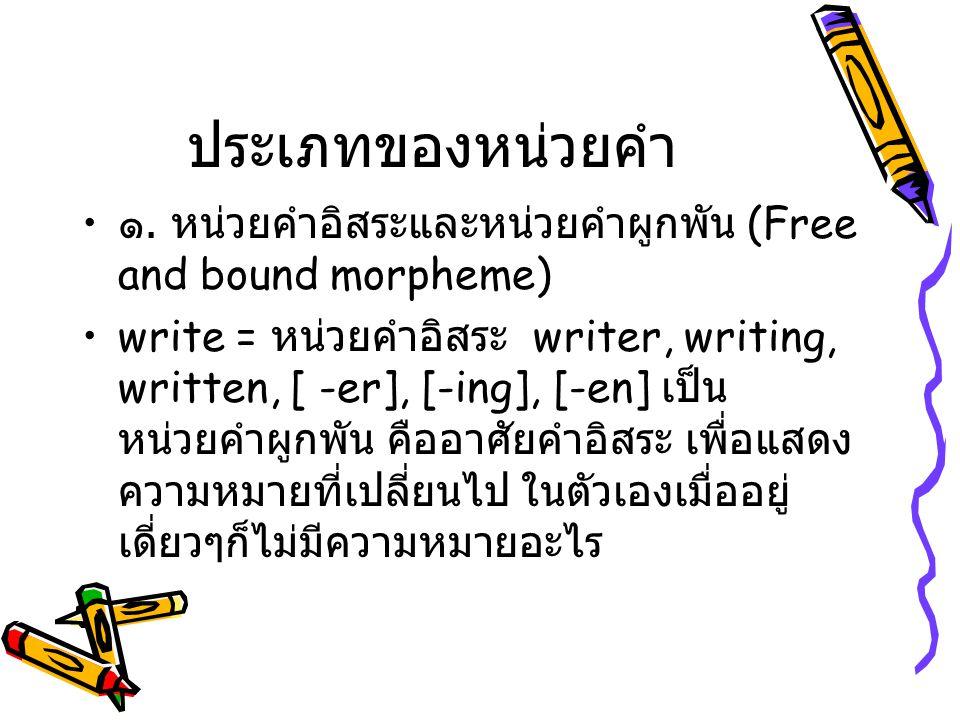 ประเภทของหน่วยคำ ๑. หน่วยคำอิสระและหน่วยคำผูกพัน (Free and bound morpheme) write = หน่วยคำอิสระ writer, writing, written, [ -er], [-ing], [-en] เป็น ห
