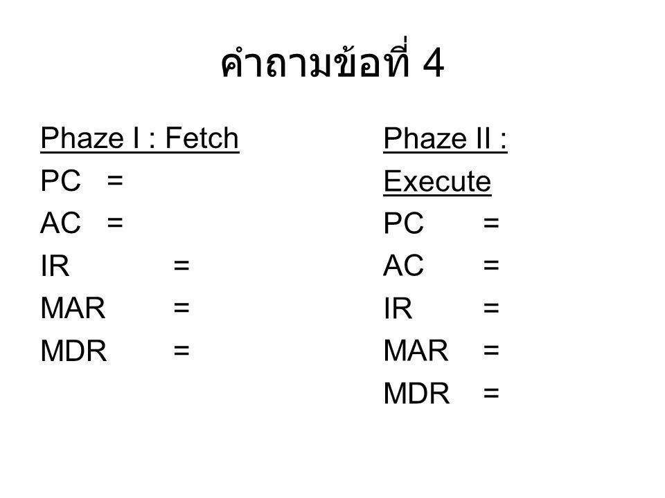 คำถามข้อที่ 4 Phaze I : Fetch PC = AC = IR = MAR = MDR = Phaze II : Execute PC = AC = IR = MAR = MDR =