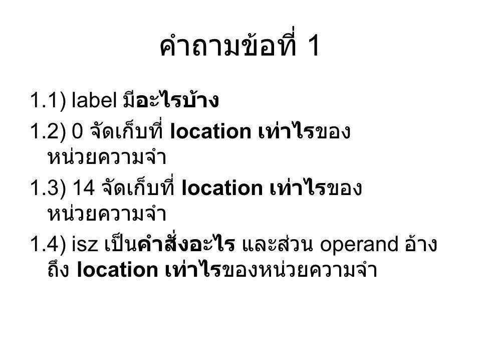 คำถามข้อที่ 1 1.1) label มีอะไรบ้าง 1.2) 0 จัดเก็บที่ location เท่าไรของ หน่วยความจำ 1.3) 14 จัดเก็บที่ location เท่าไรของ หน่วยความจำ 1.4) isz เป็นคำ