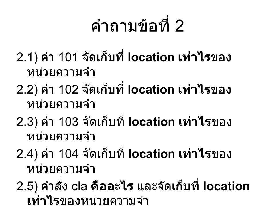 คำถามข้อที่ 2 2.1) ค่า 101 จัดเก็บที่ location เท่าไรของ หน่วยความจำ 2.2) ค่า 102 จัดเก็บที่ location เท่าไรของ หน่วยความจำ 2.3) ค่า 103 จัดเก็บที่ lo