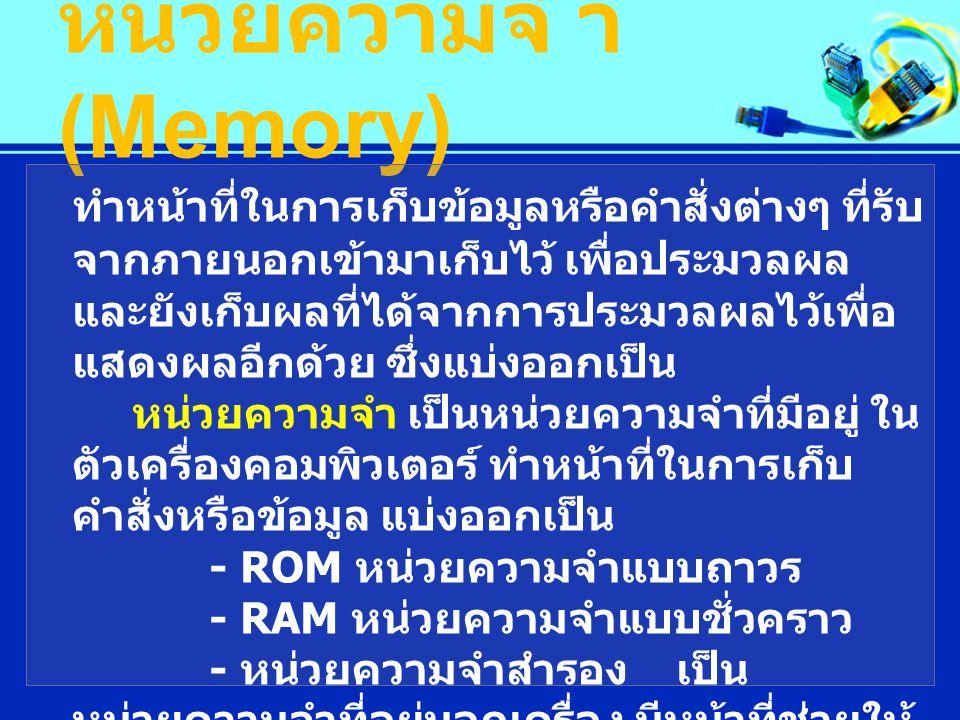 หน่วยความจํ า (Memory) ทําหน้าที่ในการเก็บข้อมูลหรือคําสั่งต่างๆ ที่รับ จากภายนอกเข้ามาเก็บไว้ เพื่อประมวลผล และยังเก็บผลที่ได้จากการประมวลผลไว้เพื่อ แสดงผลอีกด้วย ซึ่งแบ่งออกเป็น หน่วยความจํา เป็นหน่วยความจําที่มีอยู่ ใน ตัวเครื่องคอมพิวเตอร์ ทําหน้าที่ในการเก็บ คําสั่งหรือข้อมูล แบ่งออกเป็น - ROM หน่วยความจําแบบถาวร - RAM หน่วยความจําแบบชั่วคราว - หน่วยความจําสํารอง เป็น หน่วยความจําที่อยู่นอกเครื่อง มีหน้าที่ช่วยให้ หน่วยความจําหลัก สามารถเก็บ ข้อมูลได้มาก ขึ้น