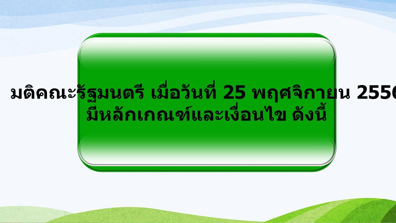 มติคณะรัฐมนตรี เมื่อวันที่ 25 พฤศจิกายน 2556 มีหลักเกณฑ์และเงื่อนไข ดังนี้