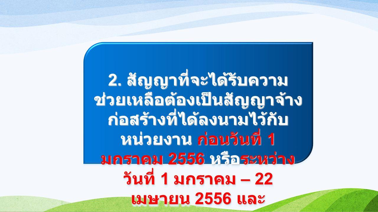 2. สัญญาที่จะได้รับความ ช่วยเหลือต้องเป็นสัญญาจ้าง ก่อสร้างที่ได้ลงนามไว้กับ หน่วยงาน ก่อนวันที่ 1 มกราคม 2556 หรือระหว่าง วันที่ 1 มกราคม – 22 เมษายน