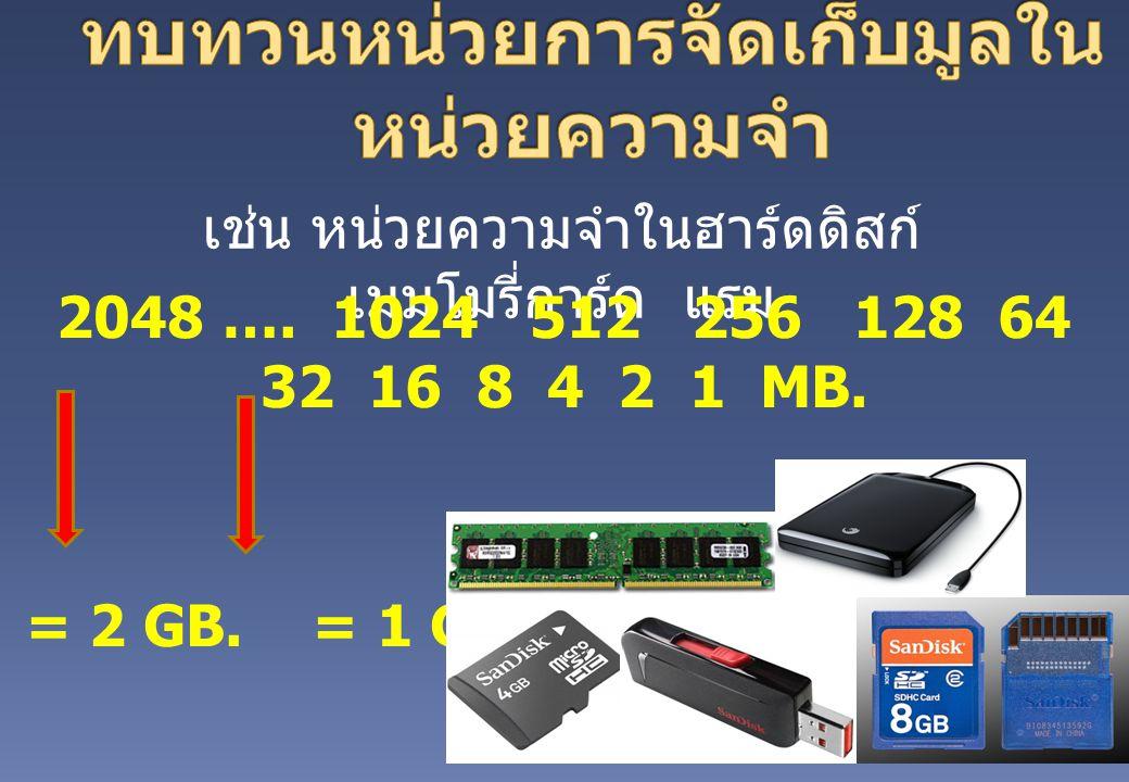 เช่น หน่วยความจำในฮาร์ดดิสก์ เมมโมรี่การ์ด แรม 2048 …. 1024 512 256 128 64 32 16 8 4 2 1 MB. = 2 GB. = 1 GB.