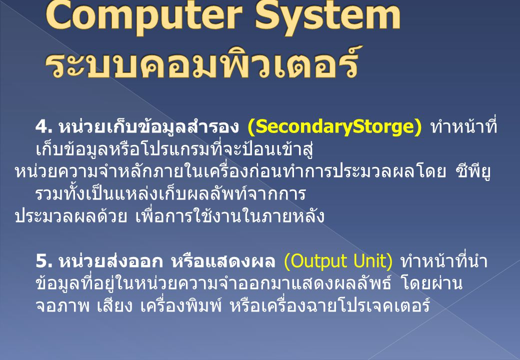 4. หน่วยเก็บข้อมูลสำรอง (SecondaryStorge) ทำหน้าที่ เก็บข้อมูลหรือโปรแกรมที่จะป้อนเข้าสู่ หน่วยความจำหลักภายในเครื่องก่อนทำการประมวลผลโดย ซีพียู รวมทั