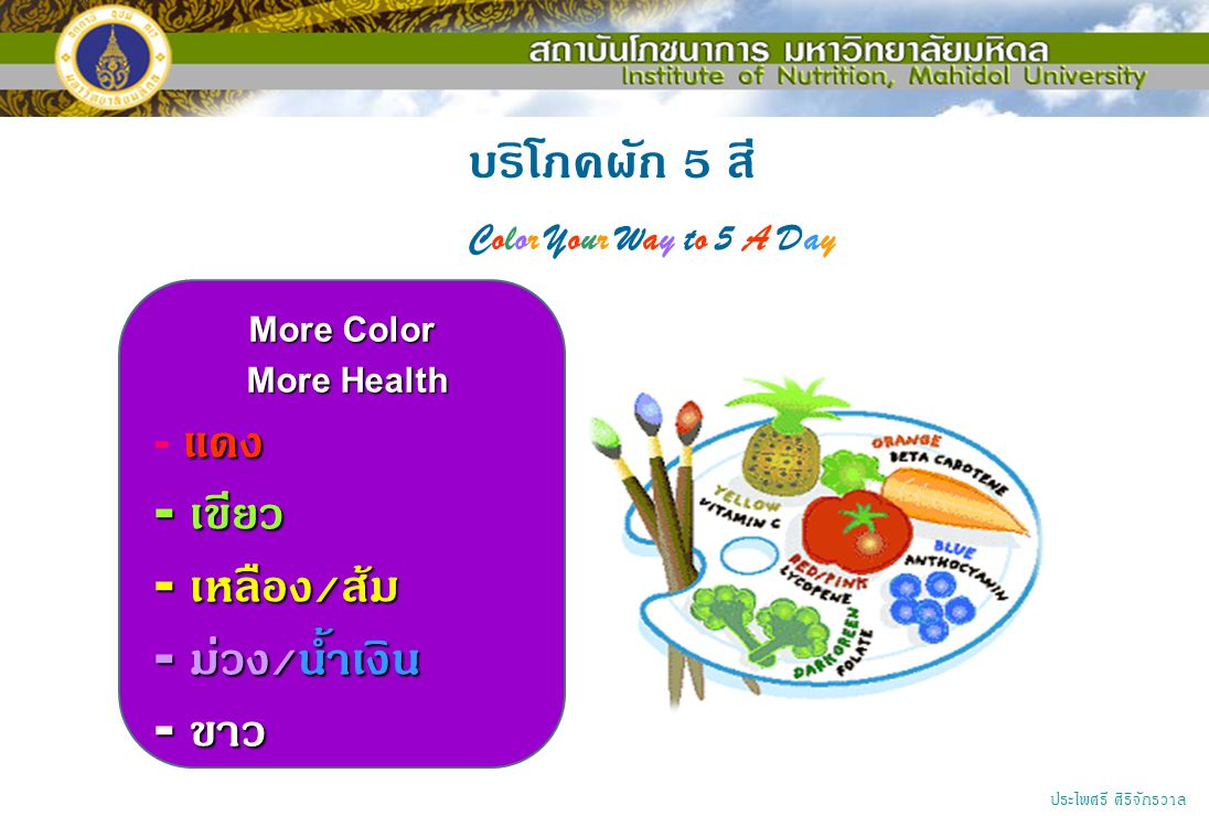 บริโภคผัก 5 สี Color Your Way to 5 A Day More Color More Health More Health แดง - แดง - เขียว - เหลือง / ส้ม - ม่วง / น้ำเงิน - ขาว ประไพศรี ศิริจักรว