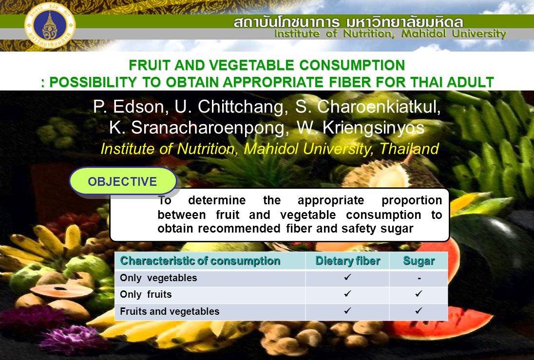 FRUIT AND VEGETABLE CONSUMPTION : POSSIBILITY TO OBTAIN APPROPRIATE FIBER FOR THAI ADULT P. Edson, U. Chittchang, S. Charoenkiatkul, K. Sranacharoenpo