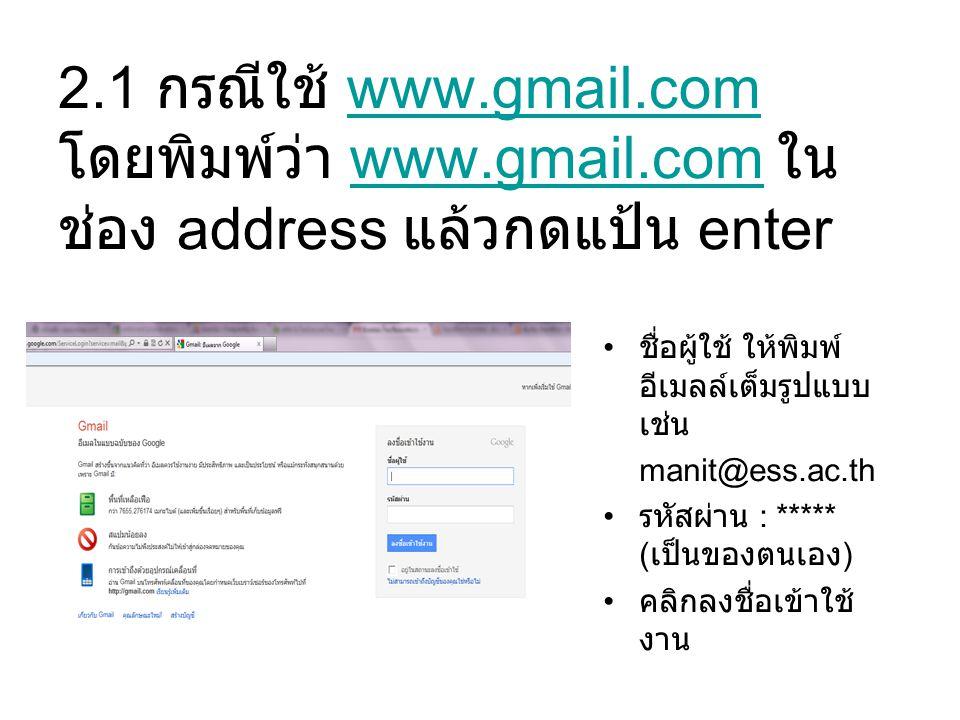 2.1 กรณีใช้ www.gmail.com โดยพิมพ์ว่า www.gmail.com ใน ช่อง address แล้วกดแป้น enterwww.gmail.com ชื่อผู้ใช้ ให้พิมพ์ อีเมลล์เต็มรูปแบบ เช่น manit@ess.ac.th รหัสผ่าน : ***** ( เป็นของตนเอง ) คลิกลงชื่อเข้าใช้ งาน