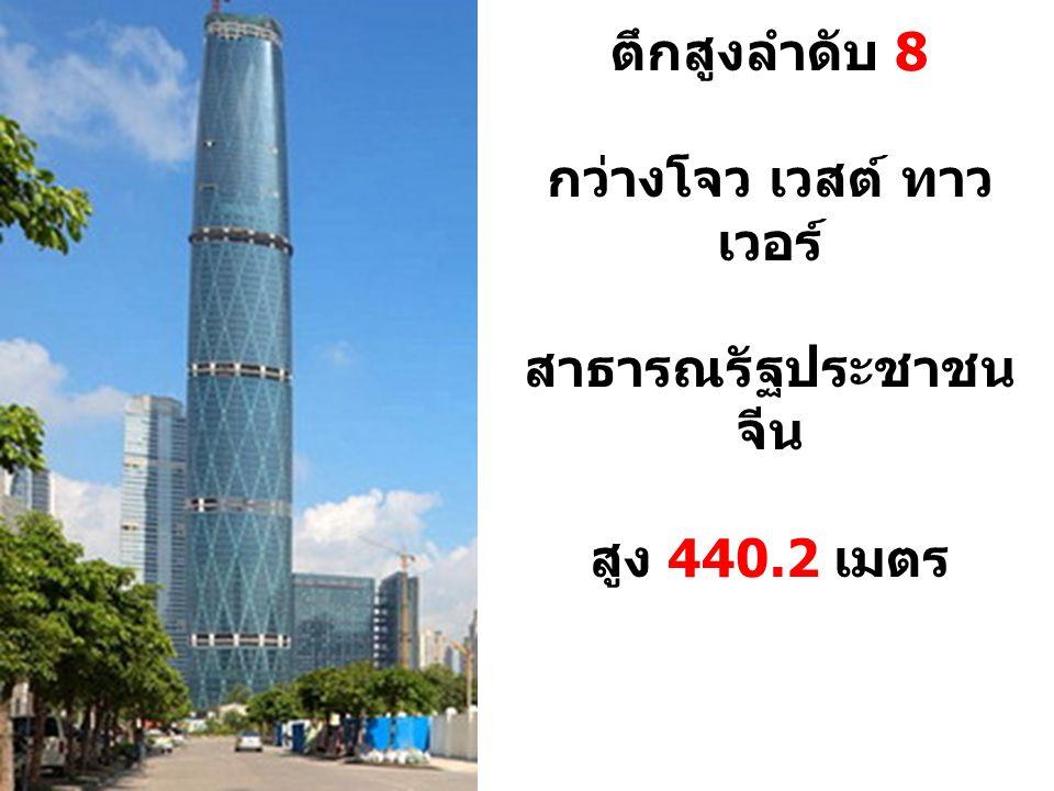 ตึกสูงลำดับ 8 กว่างโจว เวสต์ ทาว เวอร์ สาธารณรัฐประชาชน จีน สูง 440.2 เมตร