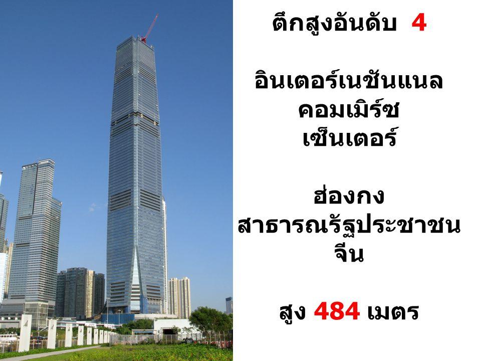 ตึกสูงอันดับ 4 อินเตอร์เนชันแนล คอมเมิร์ซ เซ็นเตอร์ ฮ่องกง สาธารณรัฐประชาชน จีน สูง 484 เมตร