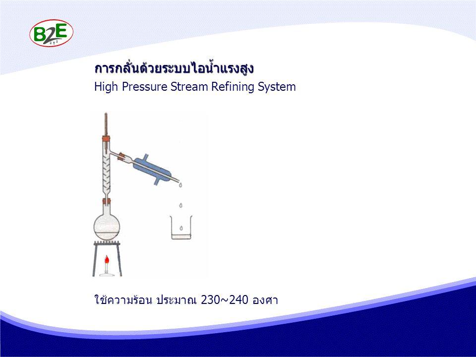 การกลั่นด้วยระบบไอน้ำแรงสูง High Pressure Stream Refining System ใช้ความร้อน ประมาณ 230~240 องศา