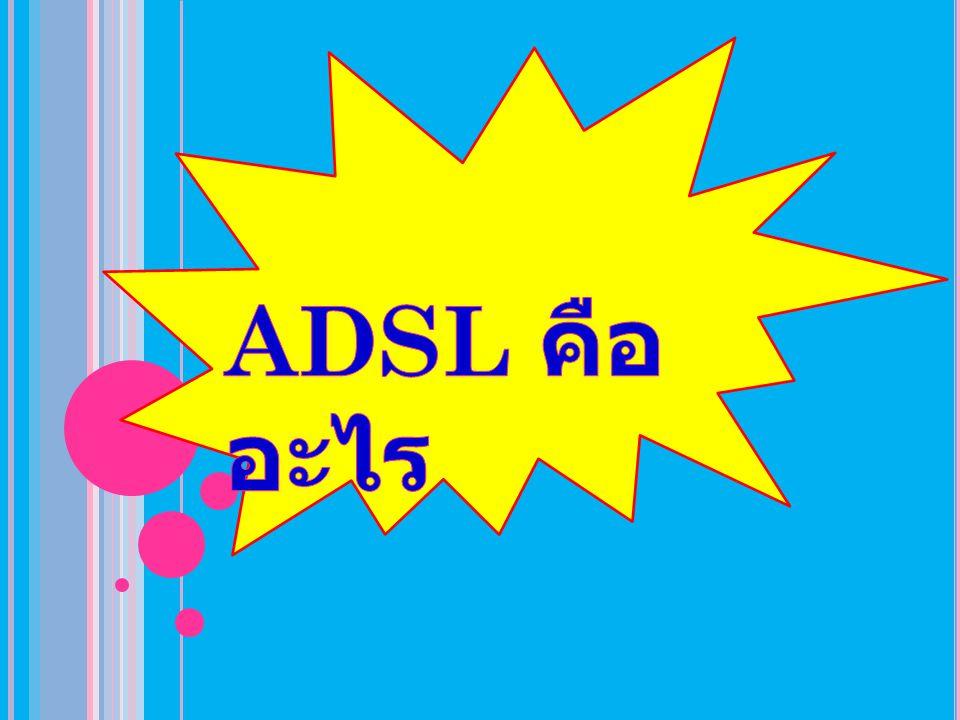 ประโยชน์จากการใช้ บริการ ADSL >> สามารถสนทนาโทรศัพท์ หรือใช้แฟกส์พร้อม กันกับการใช้งานอินเทอร์เน็ตด้วยสายโทรศัพท์ เส้นเดียวกันโดยไม่ติดขัด >> เชื่อมต่อกับอินเทอร์เน็ตด้วยความเร็วสูงสุด กว่า 140 เท่าเมื่อเทียบกับการใช้ Modem แบบ Analog ธรรมดา ( ที่ 8 Mbps.) >> การเชื่อมต่ออินเทอร์เน็ตเป็นไปอย่างต่อเนื่อง ตลอดเวลา (Always On) ที่เป็นเช่นนี้ เนื่องจาก การส่งถ่ายข้อมูลถูกแยกออกจากการใช้งานของ โทรศัพท์หรือ FAX ดังนั้นการเชื่อมต่ออินเทอร์เน็ต จึงไม่ถูกติดขัด