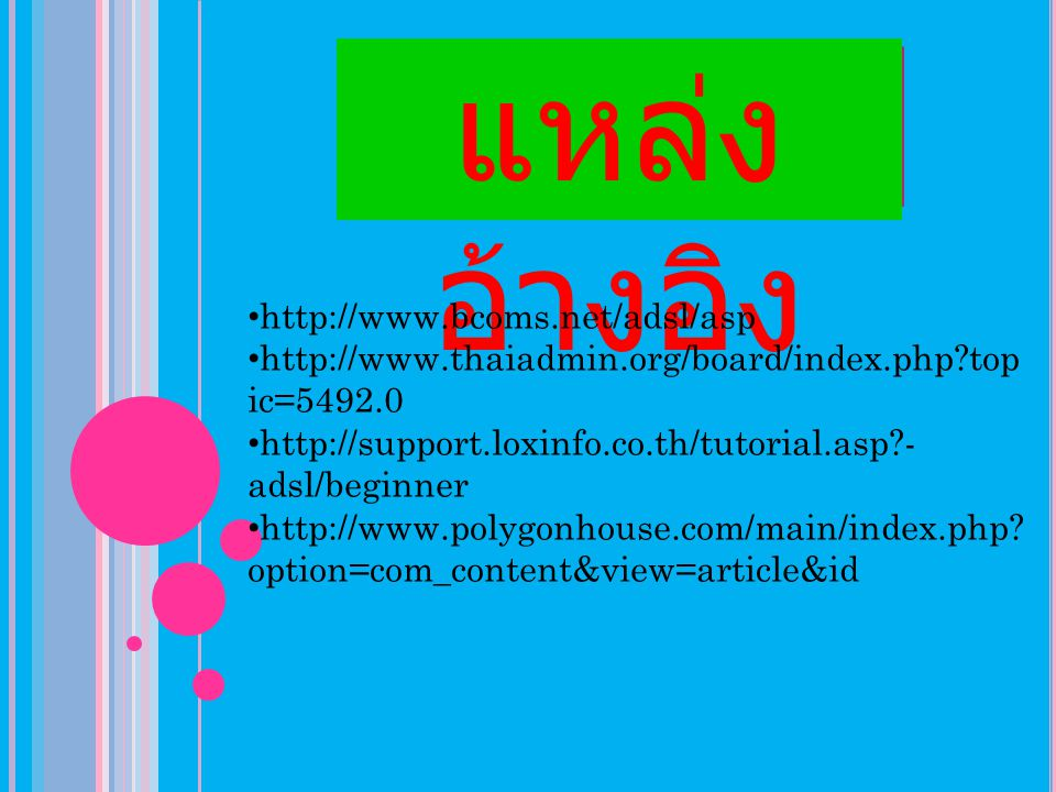 แหล่ง อ้างอิง http://www.bcoms.net/adsl/asp http://www.thaiadmin.org/board/index.php?top ic=5492.0 http://support.loxinfo.co.th/tutorial.asp?- adsl/be