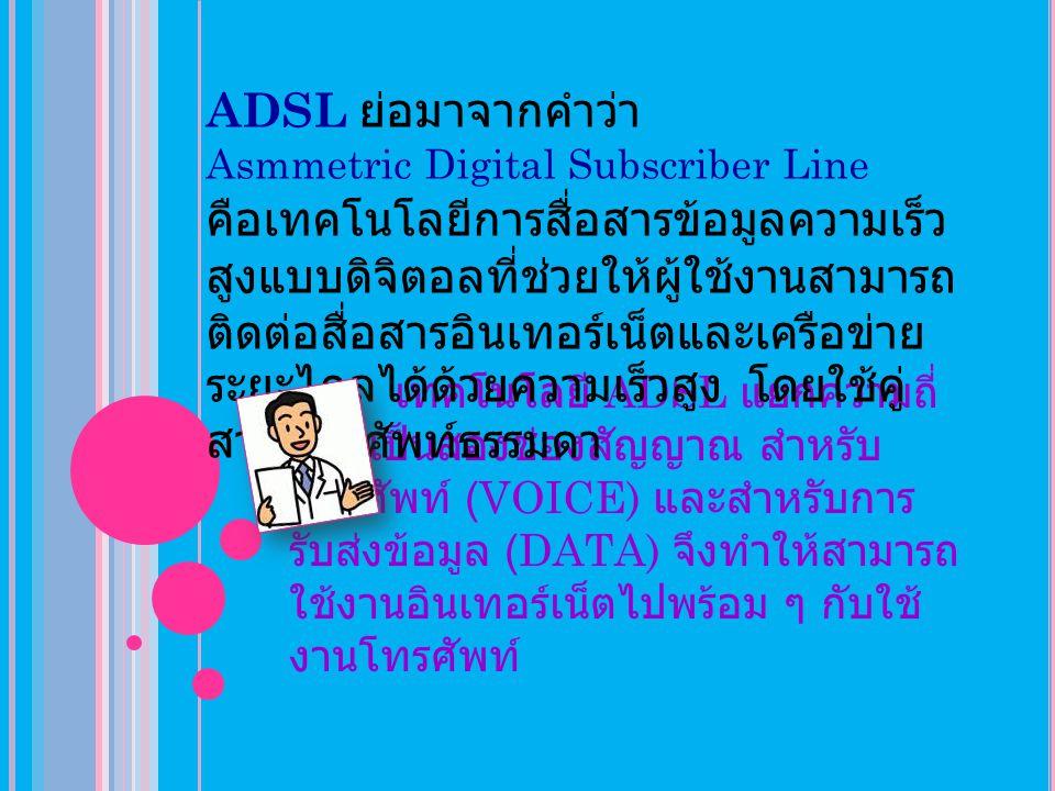 ประโยชน์จากการใช้บริการ ADSL( ต่อ ) >> ไม่เปลืองค่าโทรศัพท์ ไม่มี ค่าใช้จ่ายต่อการโทร เพราะไม่ต้อง หมุนโทรศัพท์เวลาเชื่อมต่อ >> ประหยัด และควบคุมค่าใช้จ่ายได้ ด้วยค่าบริการแบบเหมาจ่ายรายเดือน ไม่ จำกัดชั่วโมงการใช้งาน >> สัญญาณ ADSL ถูกติดตั้งจาก ชุมสายของผู้ให้บริการถึงบ้านผู้ใช้งาน ไม่มีการต่อพ่วงกับใคร จึงมีความ น่าเชื่อถือ และมีความปลอดภัยสูง >> ไม่มีปัญหาเนื่องสายไม่ว่าง ไม่ต้อง Log On หรือ Log off ให้ยุ่งยากอีก ต่อไป