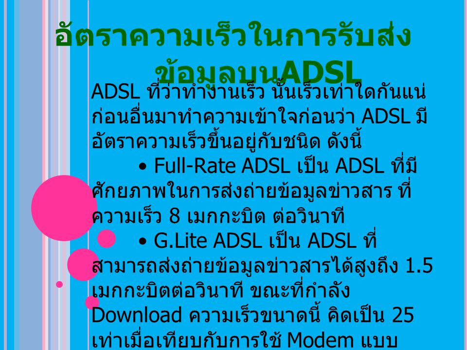 อัตราความเร็วในการรับส่ง ข้อมูลบน ADSL ADSL ที่ว่าทำงานเร็ว นั้นเร็วเท่าใดกันแน่ ก่อนอื่นมาทำความเข้าใจก่อนว่า ADSL มี อัตราความเร็วขึ้นอยู่กับชนิด ดั