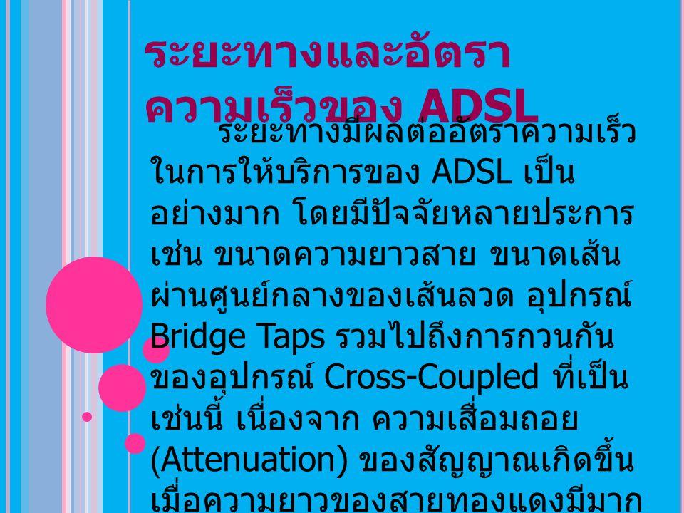 ระยะทางและอัตรา ความเร็วของ ADSL ระยะทางมีผลต่ออัตราความเร็ว ในการให้บริการของ ADSL เป็น อย่างมาก โดยมีปัจจัยหลายประการ เช่น ขนาดความยาวสาย ขนาดเส้น ผ่านศูนย์กลางของเส้นลวด อุปกรณ์ Bridge Taps รวมไปถึงการกวนกัน ของอุปกรณ์ Cross-Coupled ที่เป็น เช่นนี้ เนื่องจาก ความเสื่อมถอย (Attenuation) ของสัญญาณเกิดขึ้น เมื่อความยาวของสายทองแดงมีมาก ขึ้น รวมทั้งความถี่ ซึ่งค่านี้จะลดลง เมื่อเพิ่มขนาดของสาย