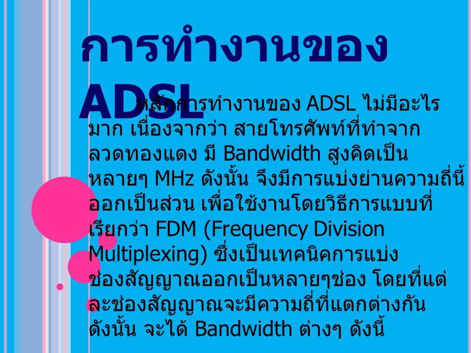 การทำงานของ ADSL หลักการทำงานของ ADSL ไม่มีอะไร มาก เนื่องจากว่า สายโทรศัพท์ที่ทำจาก ลวดทองแดง มี Bandwidth สูงคิดเป็น หลายๆ MHz ดังนั้น จึงมีการแบ่งย่านความถี่นี้ ออกเป็นส่วน เพื่อใช้งานโดยวิธีการแบบที่ เรียกว่า FDM (Frequency Division Multiplexing) ซึ่งเป็นเทคนิคการแบ่ง ช่องสัญญาณออกเป็นหลายๆช่อง โดยที่แต่ ละช่องสัญญาณจะมีความถี่ที่แตกต่างกัน ดังนั้น จะได้ Bandwidth ต่างๆ ดังนี้