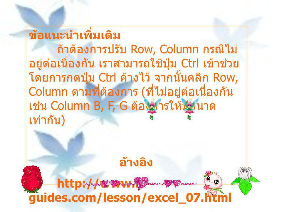 ข้อแนะนำเพิ่มเติม ถ้าต้องการปรับ Row, Column กรณีไม่ อยู่ต่อเนื่องกัน เราสามารถใช้ปุ่ม Ctrl เข้าช่วย โดยการกดปุ่ม Ctrl ค้างไว้ จากนั้นคลิก Row, Column ตามที่ต้องการ ( ที่ไม่อยู่ต่อเนื่องกัน เช่น Column B, F, G ต้องการให้มีขนาด เท่ากัน ) อ้างอิง http://www.it- guides.com/lesson/excel_07.html