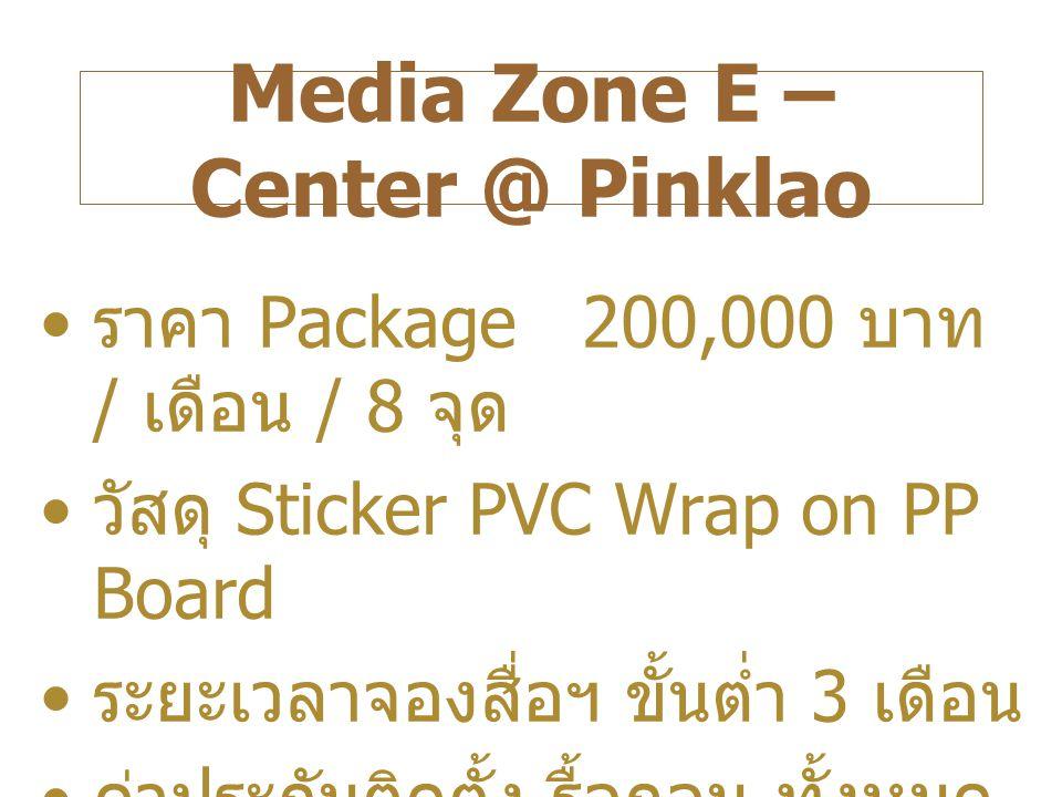 Media Zone E – Center @ Pinklao ราคา Package 200,000 บาท / เดือน / 8 จุด วัสดุ Sticker PVC Wrap on PP Board ระยะเวลาจองสื่อฯ ขั้นต่ำ 3 เดือน ค่าประกันติดตั้ง - รื้อถอน ทั้งหมด 30,000 บาท