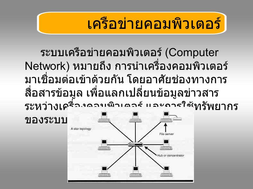ระบบเครือข่ายคอมพิวเตอร์ (Computer Network) หมายถึง การนำเครื่องคอมพิวเตอร์ มาเชื่อมต่อเข้าด้วยกัน โดยอาศัยช่องทางการ สื่อสารข้อมูล เพื่อแลกเปลี่ยนข้อ