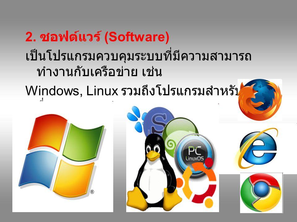 2. ซอฟต์แวร์ (Software) เป็นโปรแกรมควบคุมระบบที่มีความสามารถ ทำงานกับเครือข่าย เช่น Windows, Linux รวมถึงโปรแกรมสำหรับจัดการ สื่อสาร ที่เกี่ยวข้องอื่น