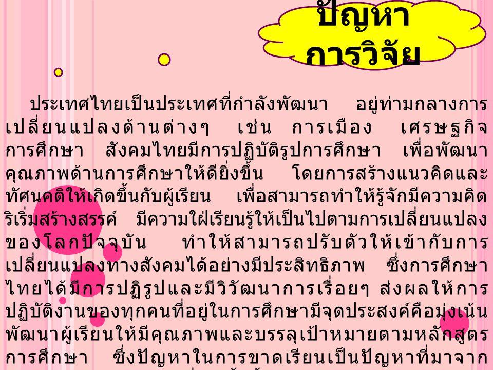 ประเทศไทยเป็นประเทศที่กำลังพัฒนา อยู่ท่ามกลางการ เปลี่ยนแปลงด้านต่างๆ เช่น การเมือง เศรษฐกิจ การศึกษา สังคมไทยมีการปฏิบัติรูปการศึกษา เพื่อพัฒนา คุณภา