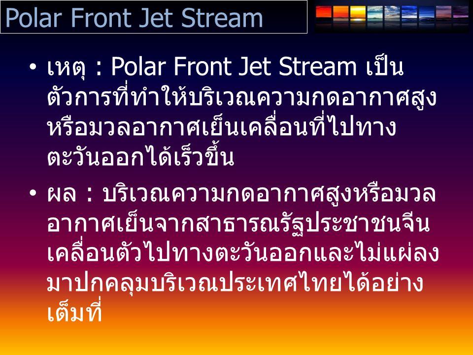 Polar Front Jet Stream เหตุ : Polar Front Jet Stream เป็น ตัวการที่ทำให้บริเวณความกดอากาศสูง หรือมวลอากาศเย็นเคลื่อนที่ไปทาง ตะวันออกได้เร็วขึ้น ผล : บริเวณความกดอากาศสูงหรือมวล อากาศเย็นจากสาธารณรัฐประชาชนจีน เคลื่อนตัวไปทางตะวันออกและไม่แผ่ลง มาปกคลุมบริเวณประเทศไทยได้อย่าง เต็มที่