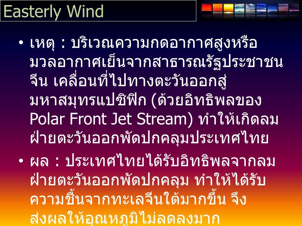 Easterly Wind เหตุ : บริเวณความกดอากาศสูงหรือ มวลอากาศเย็นจากสาธารณรัฐประชาชน จีน เคลื่อนที่ไปทางตะวันออกสู่ มหาสมุทรแปซิฟิก ( ด้วยอิทธิพลของ Polar Front Jet Stream) ทำให้เกิดลม ฝ่ายตะวันออกพัดปกคลุมประเทศไทย ผล : ประเทศไทยได้รับอิทธิพลจากลม ฝ่ายตะวันออกพัดปกคลุม ทำให้ได้รับ ความชื้นจากทะเลจีนใต้มากขึ้น จึง ส่งผลให้อุณหภูมิไม่ลดลงมาก