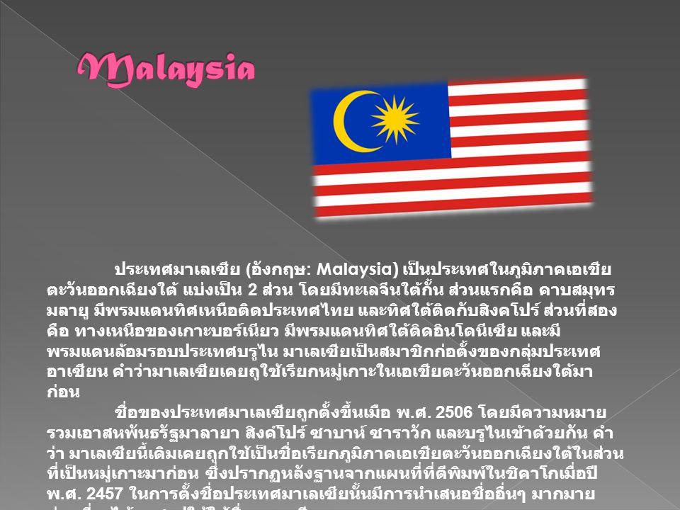 ประเทศมาเลเซีย (Malaysia) เมืองหลวงคือ กรุงกัวลาลัมเปอร์ เป็นประเทศที่ตั้งอยู่ในเขตศูนย์สูตร แบ่งเป็นมาเลเซียตะวันตกบคาบสมุทร มลายู และมาเลเซียตะวันออก ตั้งอยู่บนเกาะบอร์เนียว ทั้งประเทศมีพื้นที่ 329,758 ตารางกิโลเมตร จำนวนประชากร 26.24 ล้านคน นับถือศาสนาอิสลามเป็นศาสนาประจำชาติ ใช้ภาษา Bahasa Melayu เป็นภาษาราชการ