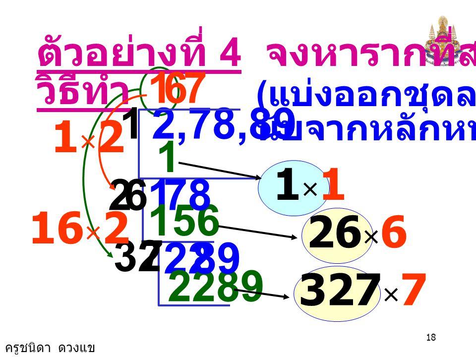 ครูชนิดา ดวงแข 17 ตัวอย่างที่ 3 จงหารากที่สอง 6,084 วิธีทำ ( แบ่งออกชุดละ 2 ตัว นับจากหลักหน่วย ) 7 49 60,84 11 14 1184 78 8 7×77×7 148 × 8 รากที่สองข