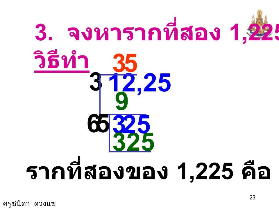 ครูชนิดา ดวงแข 22 2. จงหารากที่สอง 729 วิธีทำ ( แบ่งออกชุดละ 2 ตัว นับจากหลักหน่วย ) 2 4 7,29 34 2×22×2 329 27 7 2×22×2 47 × 7 รากที่สองของ 729 คือ 27