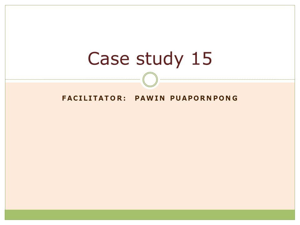 FACILITATOR: PAWIN PUAPORNPONG Case study 15